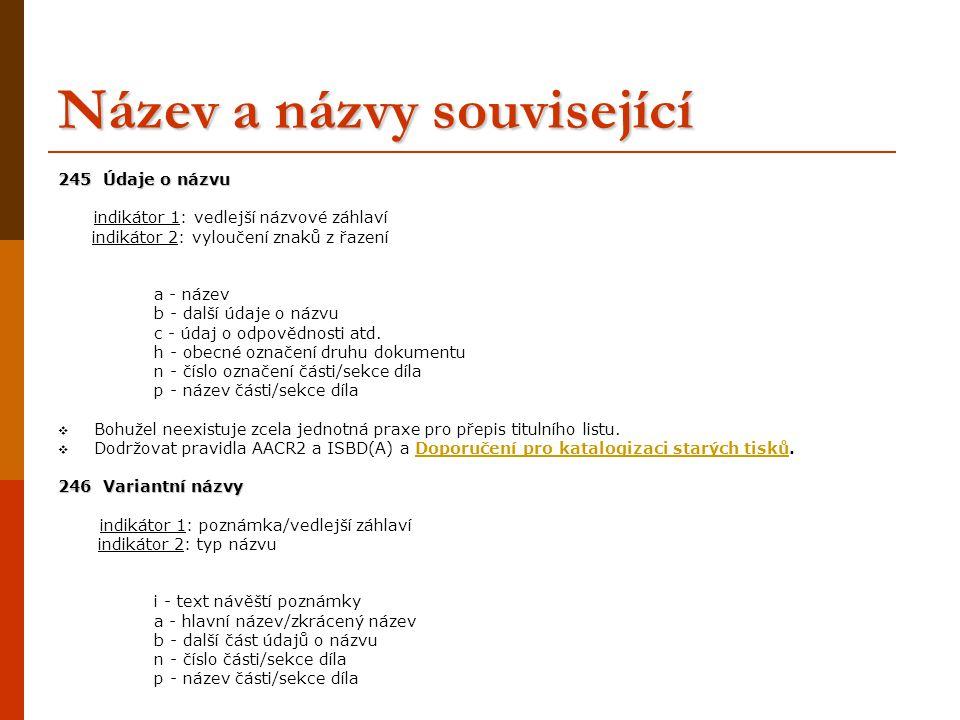 Název a názvy související 245 Údaje o názvu indikátor 1: vedlejší názvové záhlaví indikátor 2: vyloučení znaků z řazení a - název b - další údaje o ná