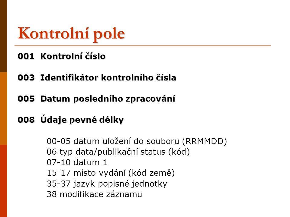 Kontrolní pole 001 Kontrolní číslo 003 Identifikátor kontrolního čísla 005 Datum posledního zpracování 008 Údaje pevné délky 00-05 datum uložení do souboru (RRMMDD) 06 typ data/publikační status (kód) 07-10 datum 1 15-17 místo vydání (kód země) 35-37 jazyk popisné jednotky 38 modifikace záznamu