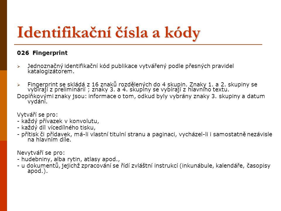 Identifikační čísla a kódy 026 Fingerprint  Jednoznačný identifikační kód publikace vytvářený podle přesných pravidel katalogizátorem.  Fingerprint