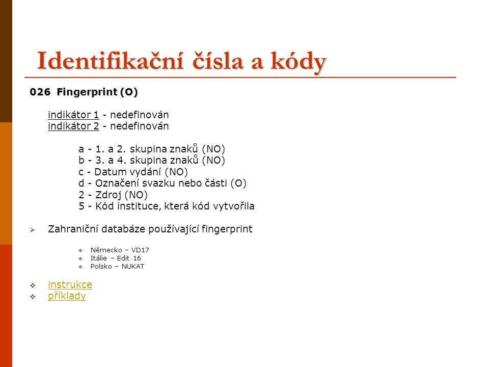Identifikační čísla a kódy 040 Zdroj katalogizace 040 Zdroj katalogizace (NO) a - agentura zajišťující původní katalogizaci b - jazyk katalogizace c - agentura převádějící záznam do strojem čitelné podoby d - agentura, která záznam modifikovala (opakovatelné) e - použitá pravidla popisu 9 - úplnost záznamu* *kódovník: 0 nestandardní (neodpovídá stanovenému minimu) 1 minimální (povinné minimum) 2 nadstandardní (nad rámec stanoveného minima) 041 Kód jazyka indikátor 1: indikátor překladu indikátor 2: kódovník jazyků MARC a - kód jazyka textu 044 Kód země vydání 044 Kód země vydání a - kód země vydání
