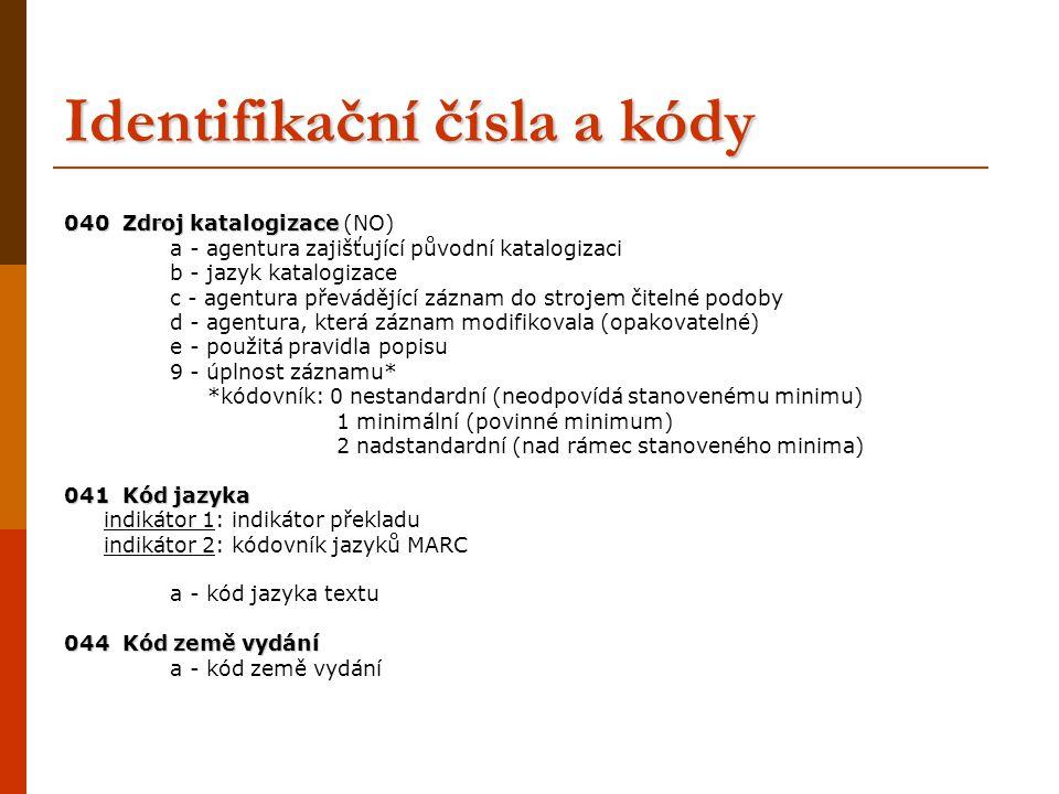 Identifikační čísla a kódy 040 Zdroj katalogizace 040 Zdroj katalogizace (NO) a - agentura zajišťující původní katalogizaci b - jazyk katalogizace c -