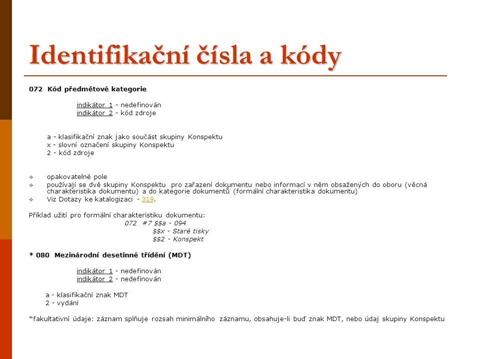 Identifikační čísla a kódy 072 Kód předmětové kategorie indikátor 1 - nedefinován indikátor 2 - kód zdroje a - klasifikační znak jako součást skupiny Konspektu x - slovní označení skupiny Konspektu 2 - kód zdroje  opakovatelné pole  používají se dvě skupiny Konspektu pro zařazení dokumentu nebo informací v něm obsažených do oboru (věcná charakteristika dokumentu) a do kategorie dokumentů (formální charakteristika dokumentu)  Viz Dotazy ke katalogizaci - 319.319 Příklad užití pro formální charakteristiku dokumentu: 072 #7 $$a - 094 $$x - Staré tisky $$2 - Konspekt * 080 Mezinárodní desetinné třídění (MDT) indikátor 1 - nedefinován indikátor 2 - nedefinován a - klasifikační znak MDT 2 - vydání *fakultativní údaje: záznam splňuje rozsah minimálního záznamu, obsahuje-li buď znak MDT, nebo údaj skupiny Konspektu