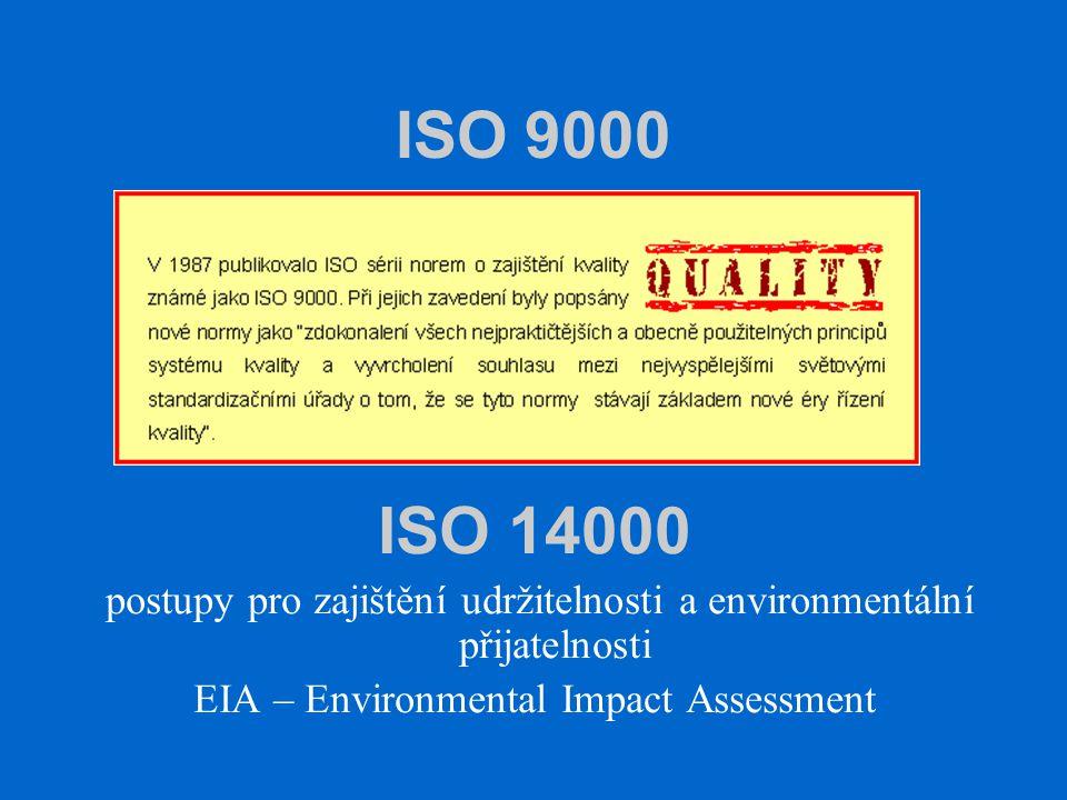ISO 9000 ISO 14000 postupy pro zajištění udržitelnosti a environmentální přijatelnosti EIA – Environmental Impact Assessment