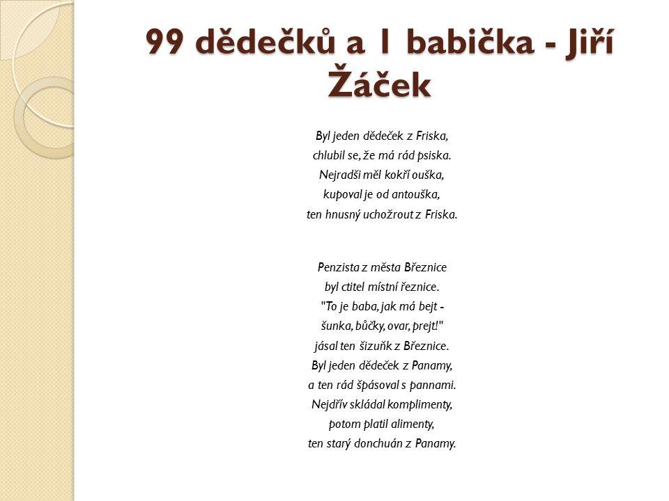 99 dědečků a 1 babička - Jiří Žáček Byl jeden dědeček z Friska, chlubil se, že má rád psiska. Nejradši měl kokří ouška, kupoval je od antouška, ten hn
