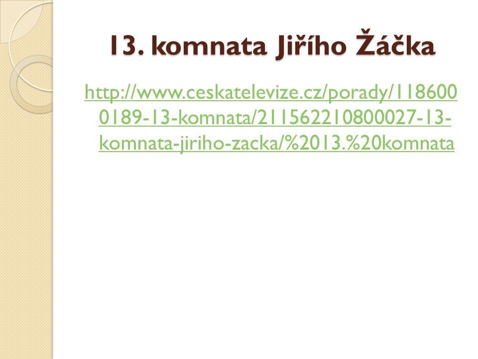 13. komnata Jiřího Žáčka http://www.ceskatelevize.cz/porady/118600 0189-13-komnata/211562210800027-13- komnata-jiriho-zacka/%2013.%20komnata