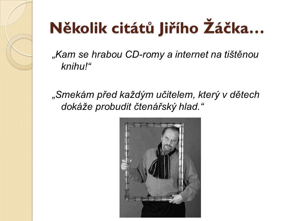"""Několik citátů Jiřího Žáčka… """"Kam se hrabou CD-romy a internet na tištěnou knihu!"""" """"Smekám před každým učitelem, který v dětech dokáže probudit čtenář"""