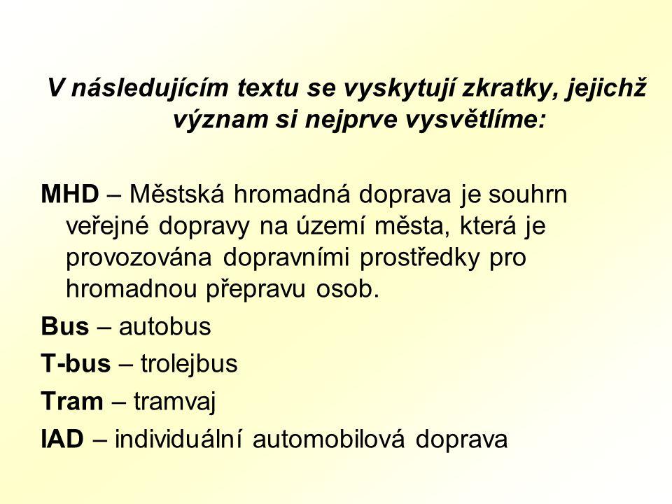 V následujícím textu se vyskytují zkratky, jejichž význam si nejprve vysvětlíme: MHD – Městská hromadná doprava je souhrn veřejné dopravy na území města, která je provozována dopravními prostředky pro hromadnou přepravu osob.