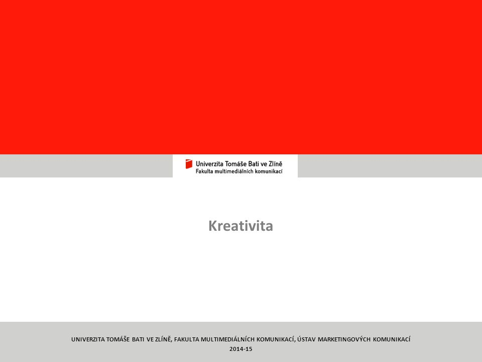 Týmová práce TYMP1/ C12 Kreativita 2 UNIVERZITA TOMÁŠE BATI VE ZLÍNĚ, FAKULTA MULTIMEDIÁLNÍCH KOMUNIKACÍ, ÚSTAV MARKETINGOVÝCH KOMUNIKACÍ 2014-15