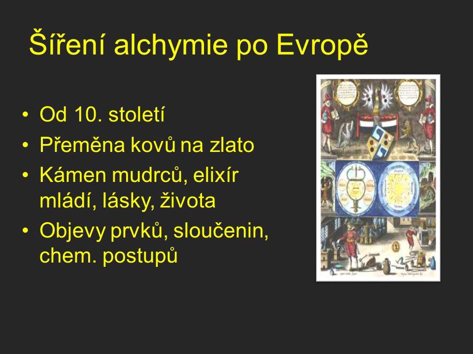 Šíření alchymie po Evropě Od 10. století Přeměna kovů na zlato Kámen mudrců, elixír mládí, lásky, života Objevy prvků, sloučenin, chem. postupů
