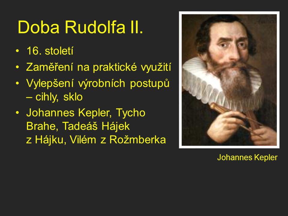 Doba Rudolfa II. 16. století Zaměření na praktické využití Vylepšení výrobních postupů – cihly, sklo Johannes Kepler, Tycho Brahe, Tadeáš Hájek z Hájk