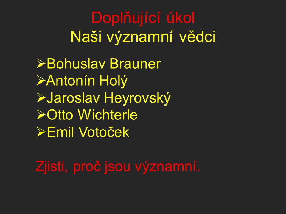 Doplňující úkol Naši významní vědci  Bohuslav Brauner  Antonín Holý  Jaroslav Heyrovský  Otto Wichterle  Emil Votoček Zjisti, proč jsou významní.