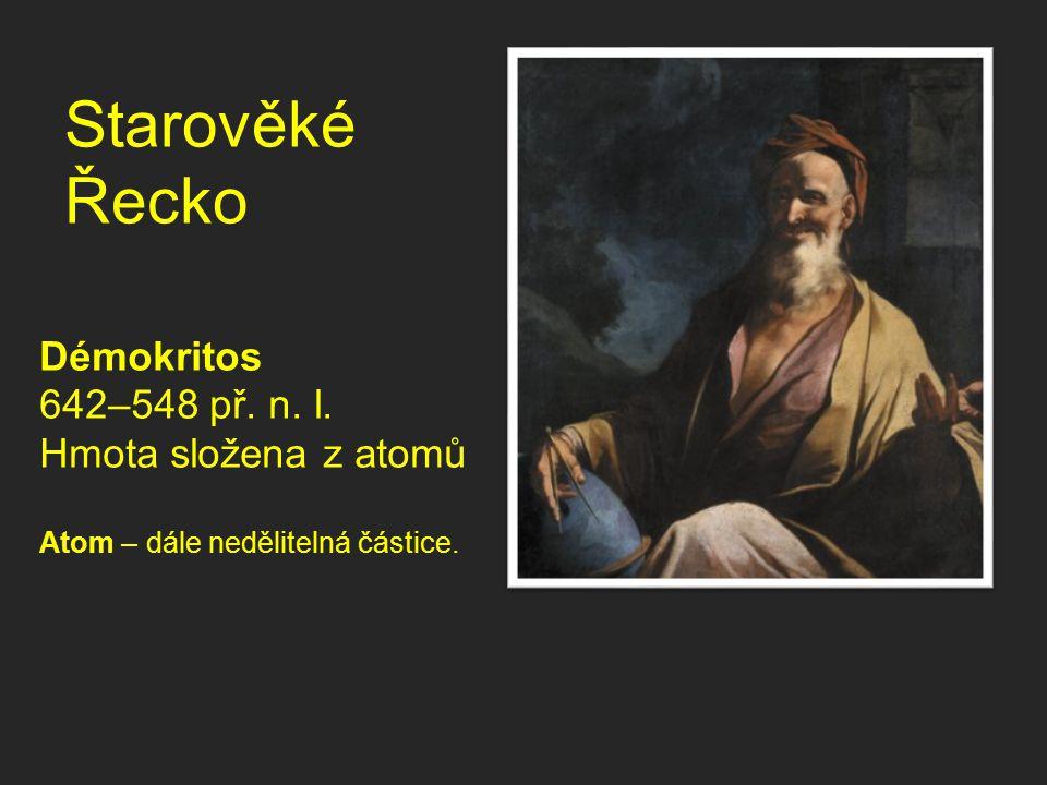 Starověké Řecko Démokritos 642–548 př. n. l. Hmota složena z atomů Atom – dále nedělitelná částice.