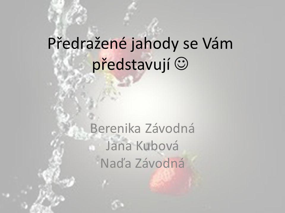 Předražené jahody se Vám představují Berenika Závodná Jana Kubová Naďa Závodná