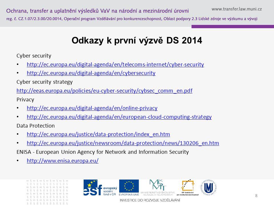 8 Odkazy k první výzvě DS 2014 Cyber security http://ec.europa.eu/digital-agenda/en/telecoms-internet/cyber-security http://ec.europa.eu/digital-agenda/en/cybersecurity Cyber security strategy http://eeas.europa.eu/policies/eu-cyber-security/cybsec_comm_en.pdf Privacy http://ec.europa.eu/digital-agenda/en/online-privacy http://ec.europa.eu/digital-agenda/en/european-cloud-computing-strategy Data Protection http://ec.europa.eu/justice/data-protection/index_en.htm http://ec.europa.eu/justice/newsroom/data-protection/news/130206_en.htm ENISA - European Union Agency for Network and Information Security http://www.enisa.europa.eu/