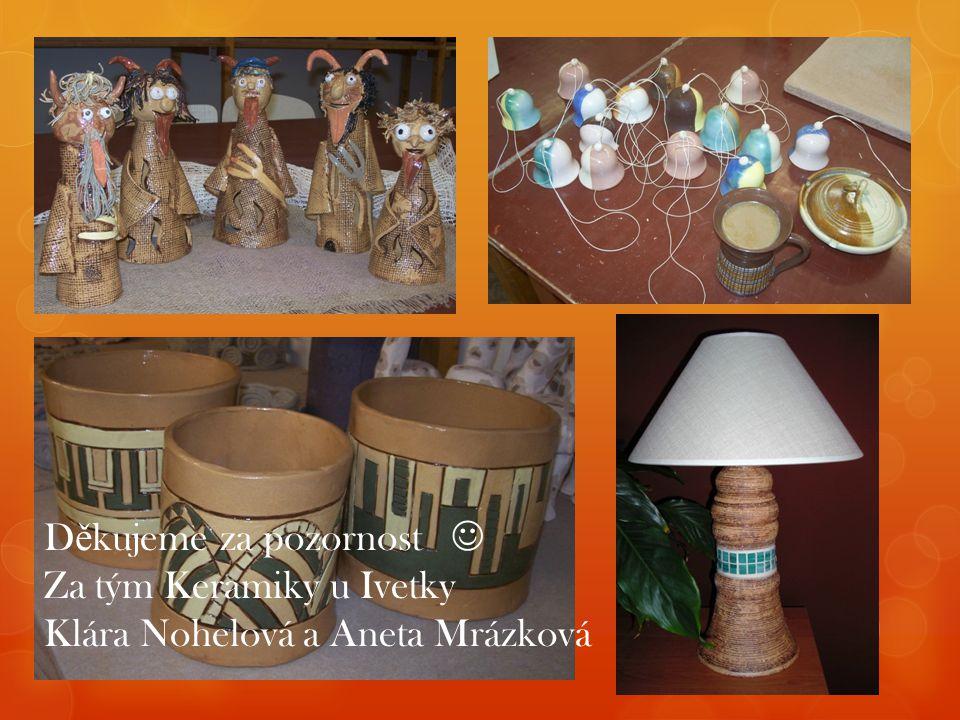 D ě kujeme za pozornost Za tým Keramiky u Ivetky Klára Nohelová a Aneta Mrázková