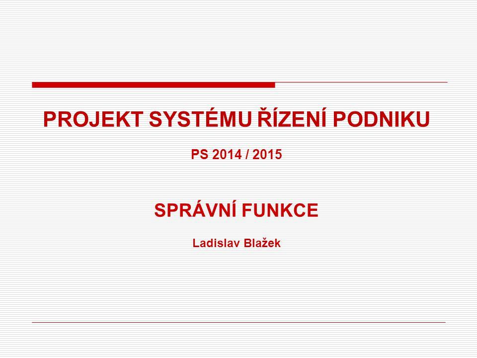 PROJEKT SYSTÉMU ŘÍZENÍ PODNIKU PS 2014 / 2015 SPRÁVNÍ FUNKCE Ladislav Blažek