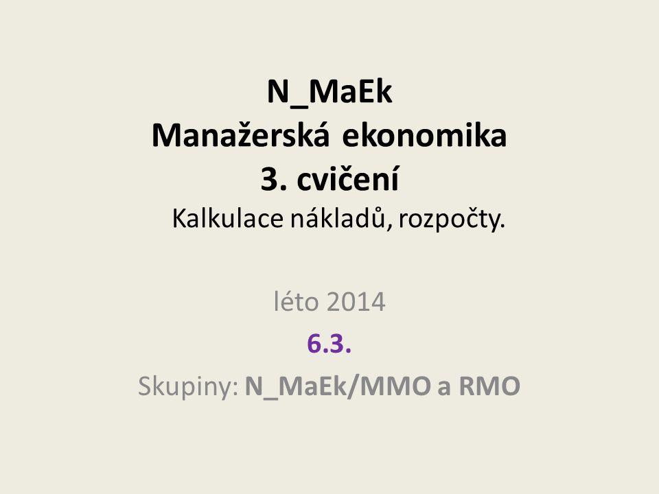 N_MaEk Manažerská ekonomika 3. cvičení Kalkulace nákladů, rozpočty. léto 2014 6.3. Skupiny: N_MaEk/MMO a RMO
