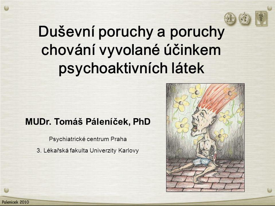 Duševní poruchy a poruchy chování vyvolané účinkem psychoaktivních látek MUDr. Tomáš Páleníček, PhD Psychiatrické centrum Praha 3. Lékařská fakulta Un