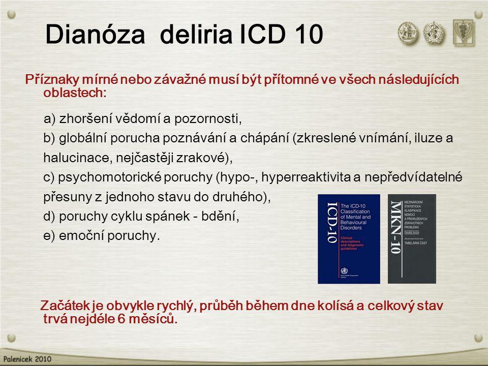 Dianóza deliria ICD 10 Příznaky mírné nebo závažné musí být přítomné ve všech následujících oblastech: a) zhoršení vědomí a pozornosti, b) globální porucha poznávání a chápání (zkreslené vnímání, iluze a halucinace, nejčastěji zrakové), c) psychomotorické poruchy (hypo-, hyperreaktivita a nepředvídatelné přesuny z jednoho stavu do druhého), d) poruchy cyklu spánek - bdění, e) emoční poruchy.