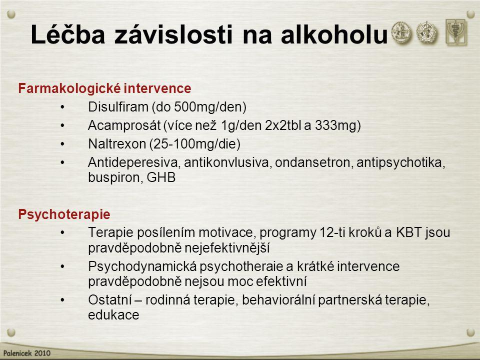 Léčba závislosti na alkoholu Farmakologické intervence Disulfiram (do 500mg/den) Acamprosát (více než 1g/den 2x2tbl a 333mg) Naltrexon (25-100mg/die) Antideperesiva, antikonvlusiva, ondansetron, antipsychotika, buspiron, GHB Psychoterapie Terapie posílením motivace, programy 12-ti kroků a KBT jsou pravděpodobně nejefektivnější Psychodynamická psychotheraie a krátké intervence pravděpodobně nejsou moc efektivní Ostatní – rodinná terapie, behaviorální partnerská terapie, edukace