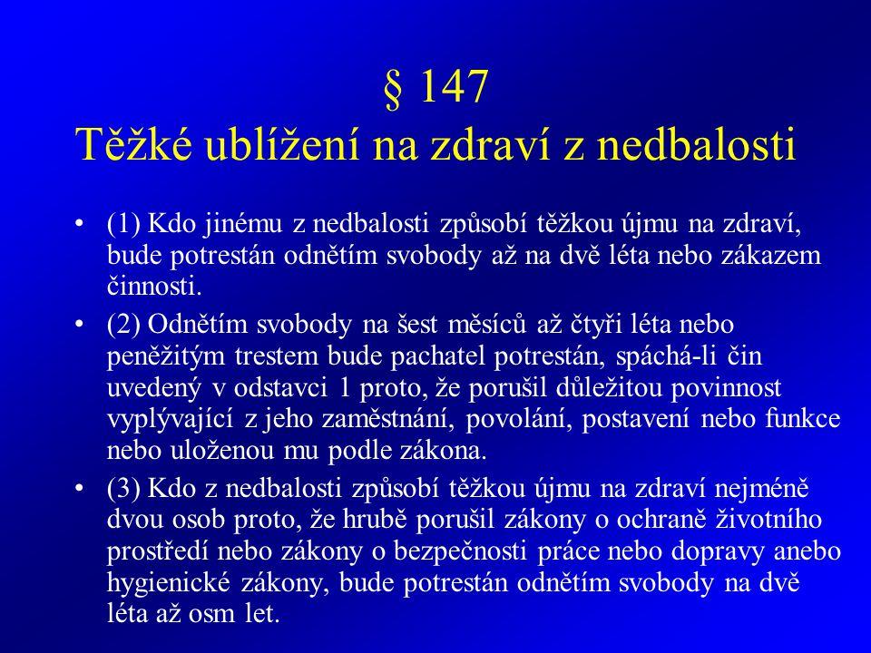 § 148 Ublížení na zdraví z nedbalosti (1) Kdo jinému z nedbalosti ublíží na zdraví tím, že poruší důležitou povinnost vyplývající z jeho zaměstnání, povolání, postavení nebo funkce nebo uloženou mu podle zákona, bude potrestán odnětím svobody až na jeden rok nebo zákazem činnosti.