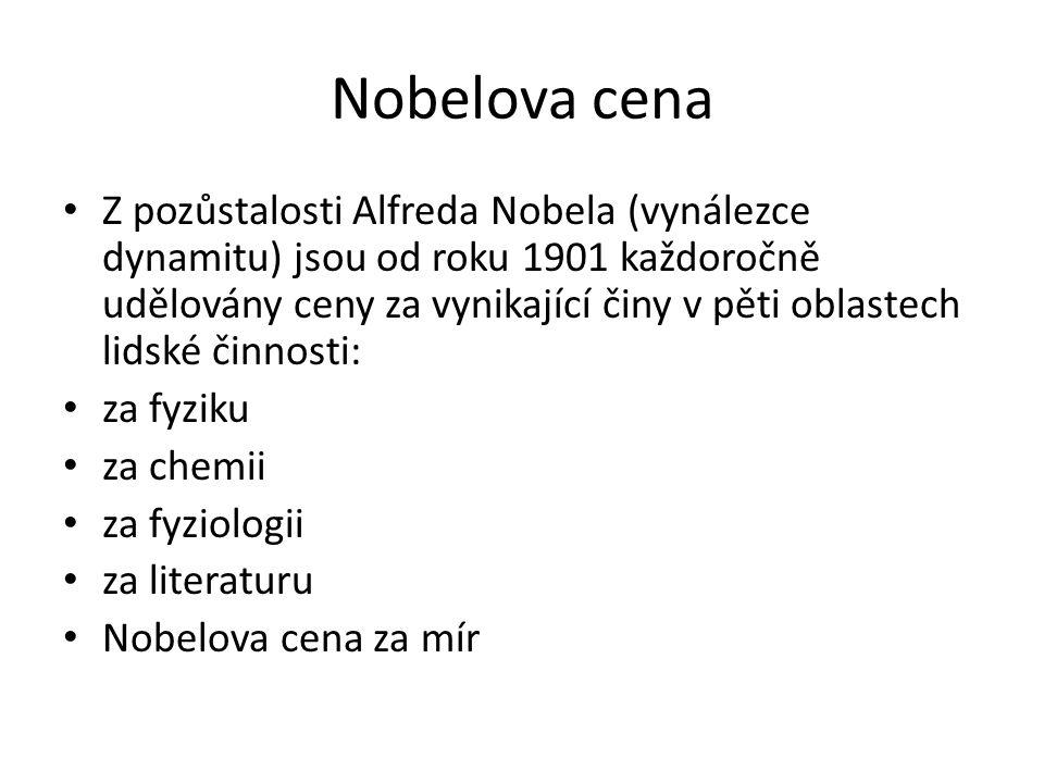 Nobelova cena Z pozůstalosti Alfreda Nobela (vynálezce dynamitu) jsou od roku 1901 každoročně udělovány ceny za vynikající činy v pěti oblastech lidské činnosti: za fyziku za chemii za fyziologii za literaturu Nobelova cena za mír