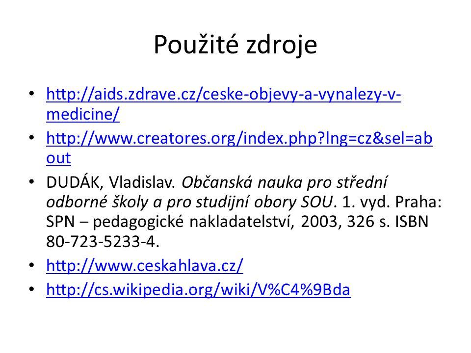 Použité zdroje http://aids.zdrave.cz/ceske-objevy-a-vynalezy-v- medicine/ http://aids.zdrave.cz/ceske-objevy-a-vynalezy-v- medicine/ http://www.creatores.org/index.php lng=cz&sel=ab out http://www.creatores.org/index.php lng=cz&sel=ab out DUDÁK, Vladislav.