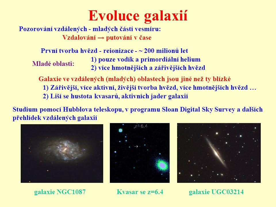 Evoluce galaxií Pozorování vzdálených - mladých částí vesmíru: Vzdalování → putování v čase První tvorba hvězd - reionizace - ~ 200 milionů let Mladé oblasti: 1) pouze vodík a primordiální helium 2) více hmotnějších a zářivějších hvězd Galaxie ve vzdálených (mladých) oblastech jsou jiné než ty blízké 1) Zářivější, více aktivní, živější tvorba hvězd, více hmotnějších hvězd … 2) Liší se hustota kvasarů, aktivních jader galaxií Studium pomocí Hubblova teleskopu, v programu Sloan Digital Sky Survey a dalších přehlídek vzdálených galaxií galaxie NGC1087 Kvasar se z=6.4 galaxie UGC03214