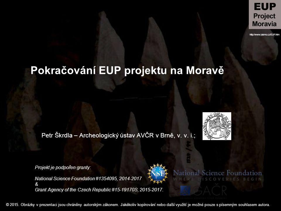 Pokračování EUP projektu na Moravě Petr Škrdla – Archeologický ústav AVČR v Brně, v. v. i.; Projekt je podpořen granty: National Science Foundation #1