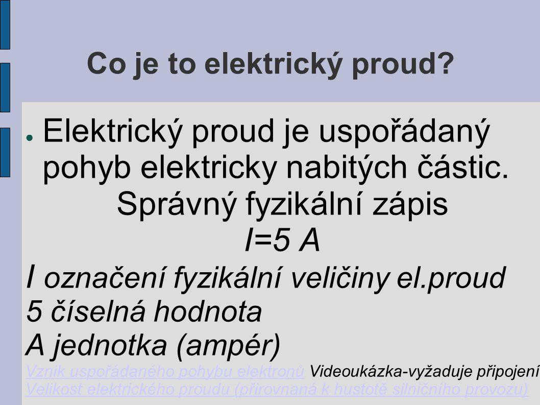 Co je to elektrický proud? ● Elektrický proud je uspořádaný pohyb elektricky nabitých částic. Správný fyzikální zápis I=5 A I označení fyzikální velič