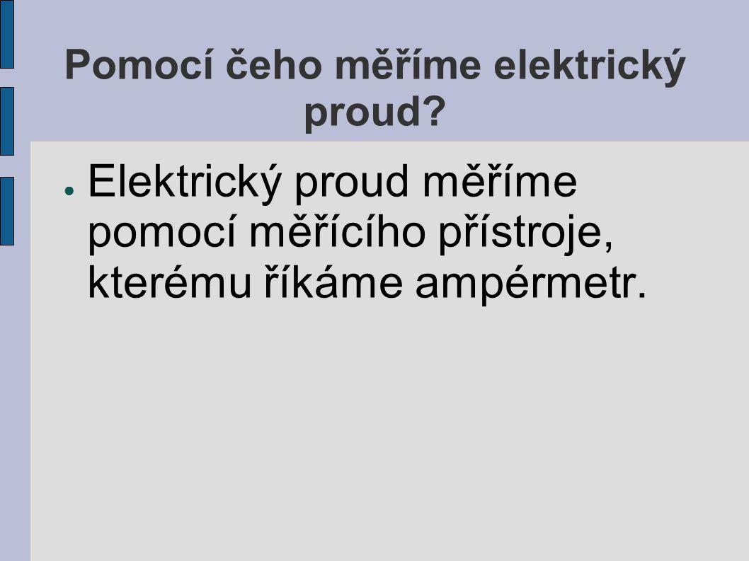 Pomocí čeho měříme elektrický proud? ● Elektrický proud měříme pomocí měřícího přístroje, kterému říkáme ampérmetr.