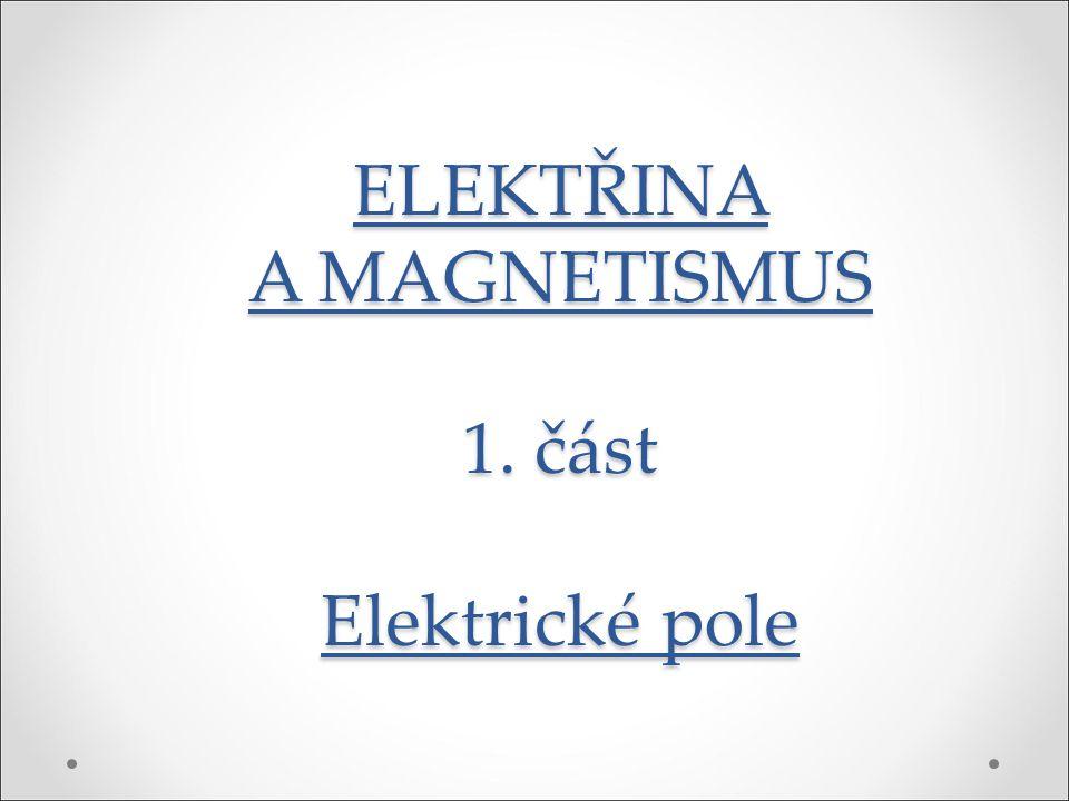 ELEKTŘINA A MAGNETISMUS 1. část Elektrické pole