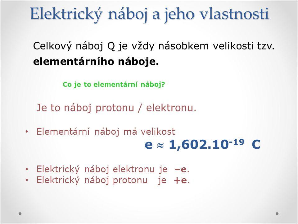 Elektrický náboj a jeho vlastnosti Celkový náboj Q je vždy násobkem velikosti tzv. elementárního náboje. Co je to elementární náboj? Je to náboj proto