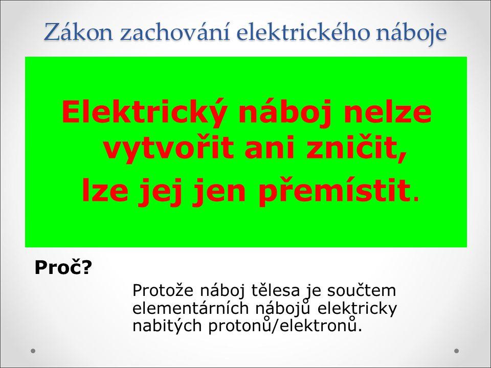 Elektrický náboj nelze vytvořit ani zničit, lze jej jen přemístit. Zákon zachování elektrického náboje Proč? Protože náboj tělesa je součtem elementár