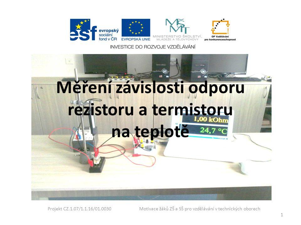 Měření závislosti odporu rezistoru a termistoru na teplotě Projekt CZ.1.07/1.1.16/01.0030 Motivace žáků ZŠ a SŠ pro vzdělávání v technických oborech 1
