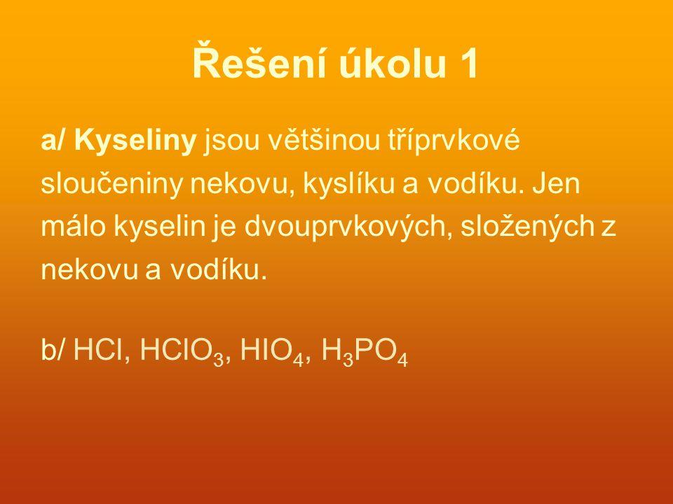 Řešení úkolu 1 a/ Kyseliny jsou většinou tříprvkové sloučeniny nekovu, kyslíku a vodíku. Jen málo kyselin je dvouprvkových, složených z nekovu a vodík