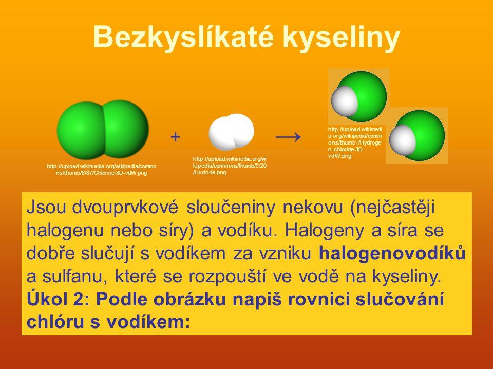 Bezkyslíkaté kyseliny + → Jsou dvouprvkové sloučeniny nekovu (nejčastěji halogenu nebo síry) a vodíku. Halogeny a síra se dobře slučují s vodíkem za v