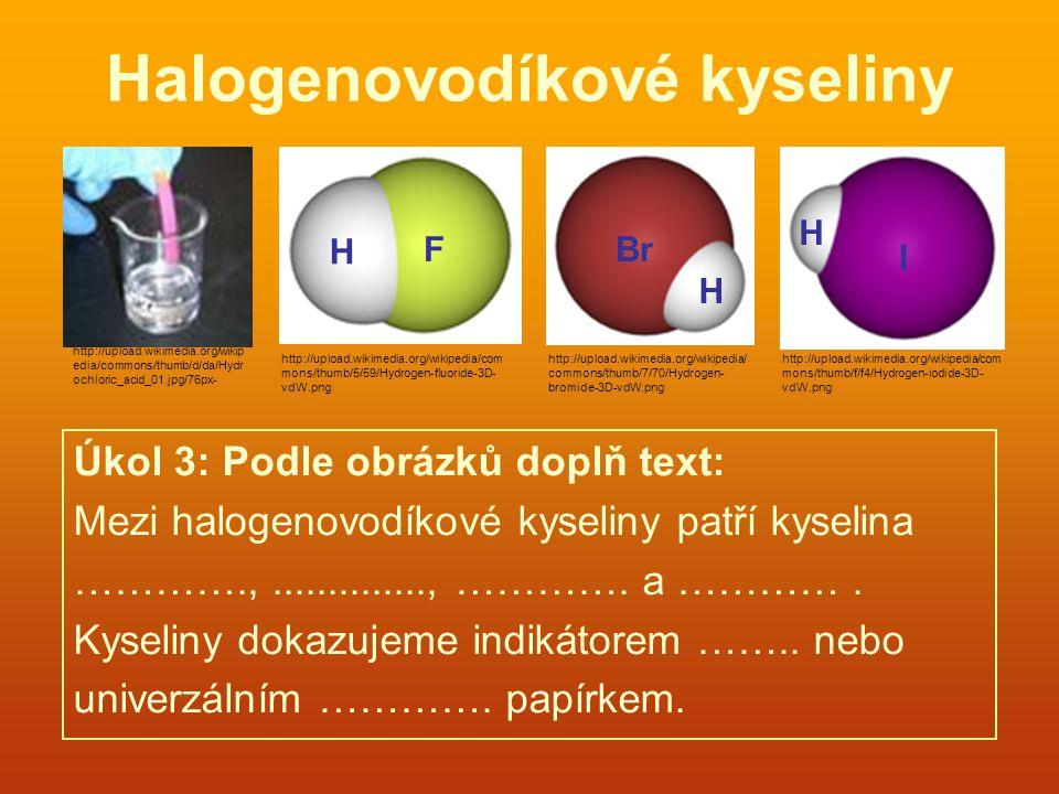Halogenovodíkové kyseliny Úkol 3: Podle obrázků doplň text: Mezi halogenovodíkové kyseliny patří kyselina ………….,.............., …………. a …………. Kyseliny