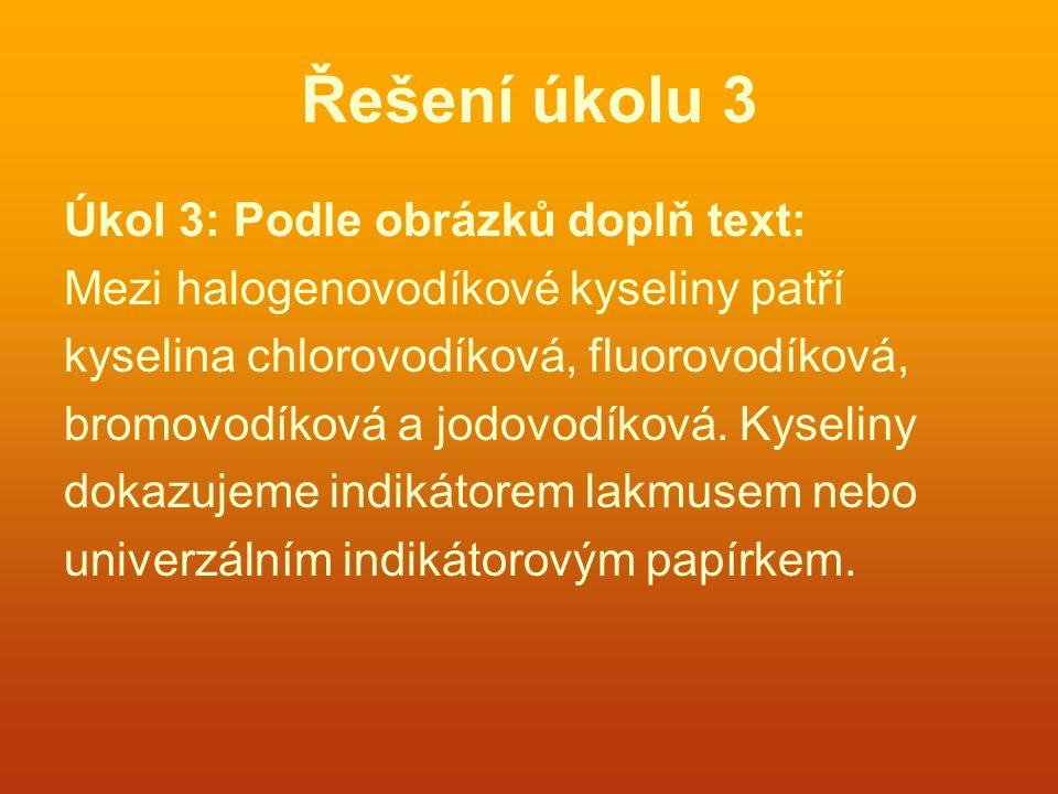 Řešení úkolu 3 Úkol 3: Podle obrázků doplň text: Mezi halogenovodíkové kyseliny patří kyselina chlorovodíková, fluorovodíková, bromovodíková a jodovod