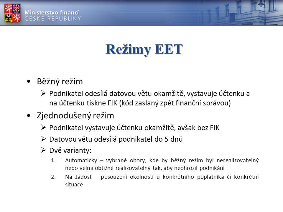 Režimy EET Běžný režim  Podnikatel odesílá datovou větu okamžitě, vystavuje účtenku a na účtenku tiskne FIK (kód zaslaný zpět finanční správou) Zjednodušený režim  Podnikatel vystavuje účtenku okamžitě, avšak bez FIK  Datovou větu odesílá podnikatel do 5 dnů  Dvě varianty: 1.Automaticky – vybrané obory, kde by běžný režim byl nerealizovatelný nebo velmi obtížně realizovatelný tak, aby neohrozil podnikání 2.Na žádost – posouzení okolností u konkrétního poplatníka či konkrétní situace