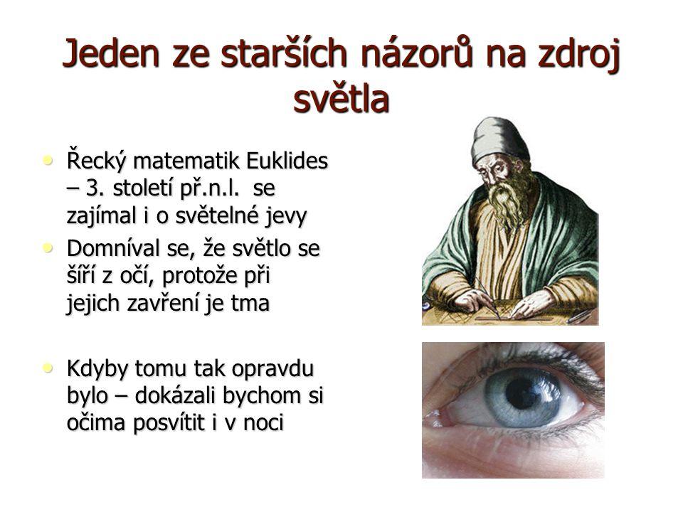 Jeden ze starších názorů na zdroj světla Řecký matematik Euklides – 3. století př.n.l. se zajímal i o světelné jevy Řecký matematik Euklides – 3. stol