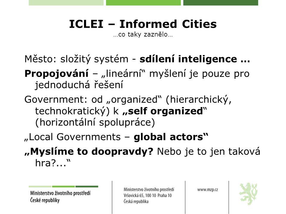 """ICLEI – Informed Cities …co taky zaznělo… Město: složitý systém - sdílení inteligence … Propojování – """"lineární myšlení je pouze pro jednoduchá řešení Government: od """"organized (hierarchický, technokratický) k """"self organized (horizontální spolupráce) """"Local Governments – global actors """"Myslíme to doopravdy."""
