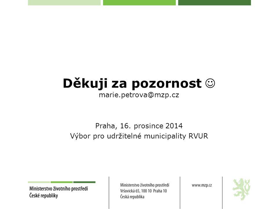 Děkuji za pozornost marie.petrova@mzp.cz Praha, 16. prosince 2014 Výbor pro udržitelné municipality RVUR