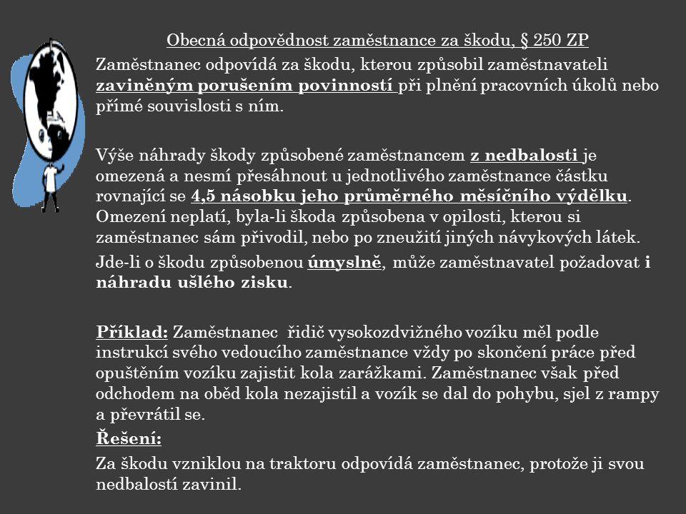 Obecná odpovědnost zaměstnance za škodu, § 250 ZP Zaměstnanec odpovídá za škodu, kterou způsobil zaměstnavateli zaviněným porušením povinností při pln