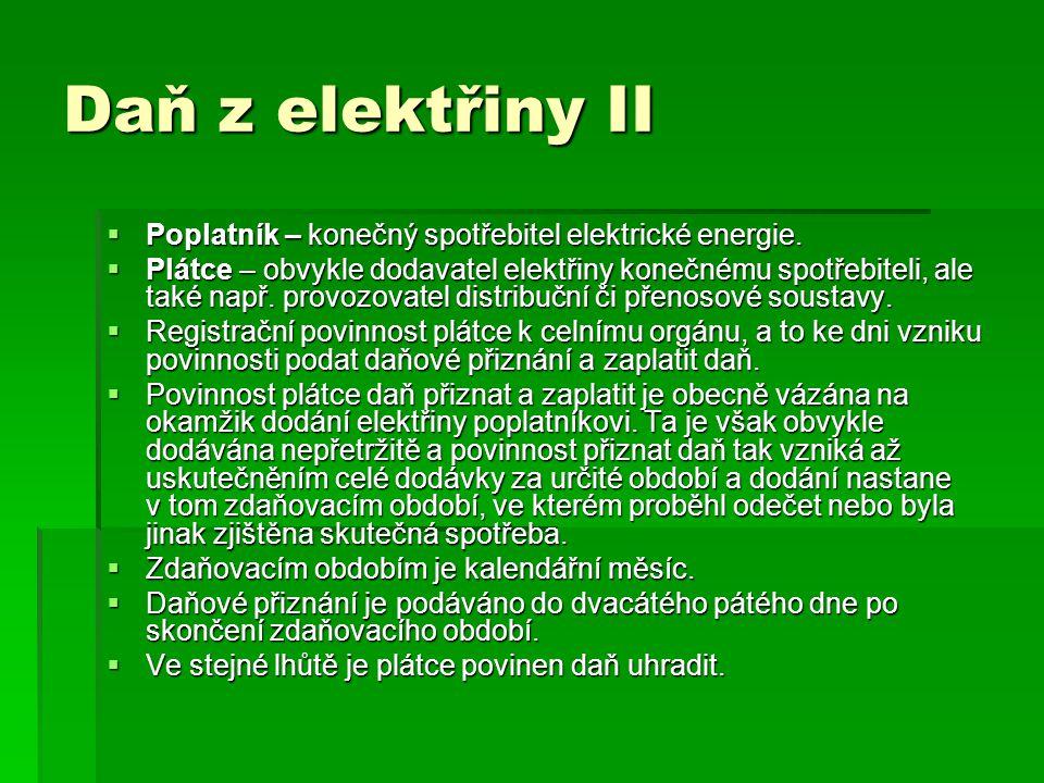 Daň z elektřiny II  Poplatník – konečný spotřebitel elektrické energie.  Plátce – obvykle dodavatel elektřiny konečnému spotřebiteli, ale také např.