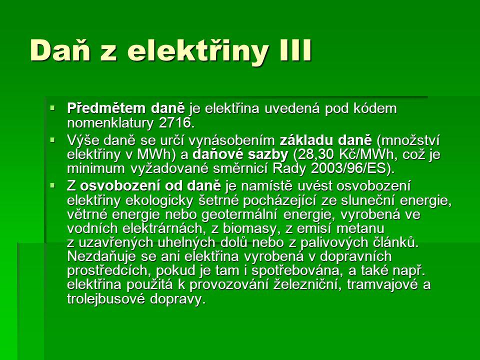 Daň z elektřiny III  Předmětem daně je elektřina uvedená pod kódem nomenklatury 2716.  Výše daně se určí vynásobením základu daně (množství elektřin