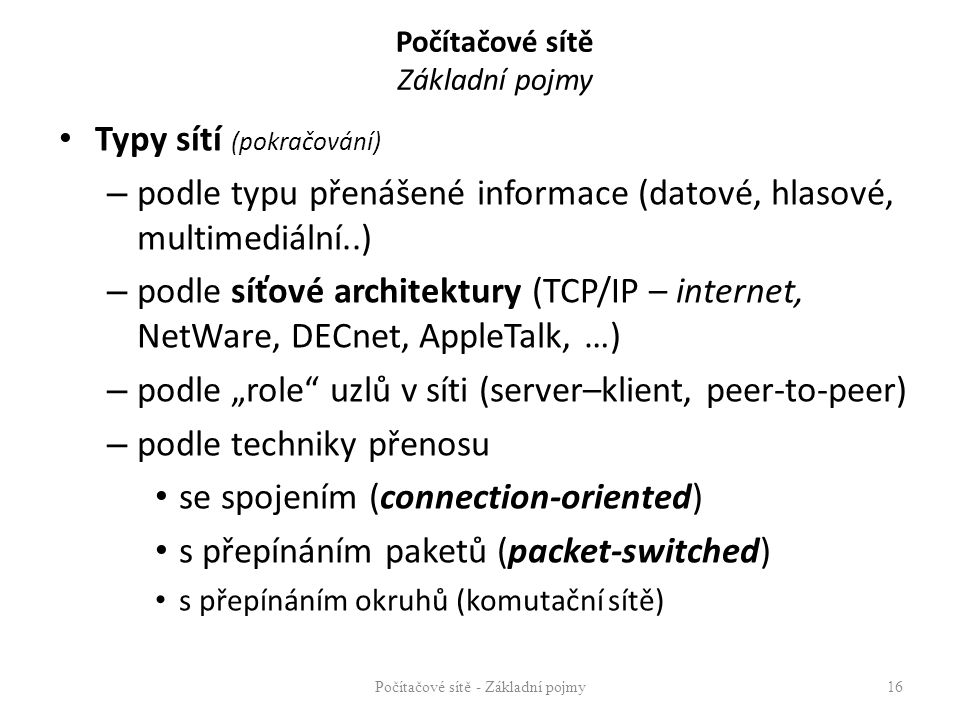 Počítačové sítě Základní pojmy Typy sítí (pokračování) – podle typu přenášené informace (datové, hlasové, multimediální..) – podle síťové architektury