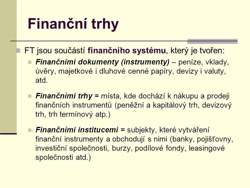 Finanční trhy FT jsou součástí finančního systému, který je tvořen: Finančními dokumenty (instrumenty) – peníze, vklady, úvěry, majetkové i dluhové ce