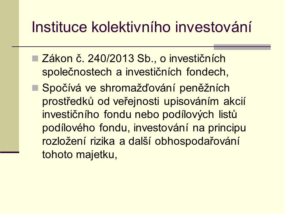 Instituce kolektivního investování Zákon č. 240/2013 Sb., o investičních společnostech a investičních fondech, Spočívá ve shromažďování peněžních pros