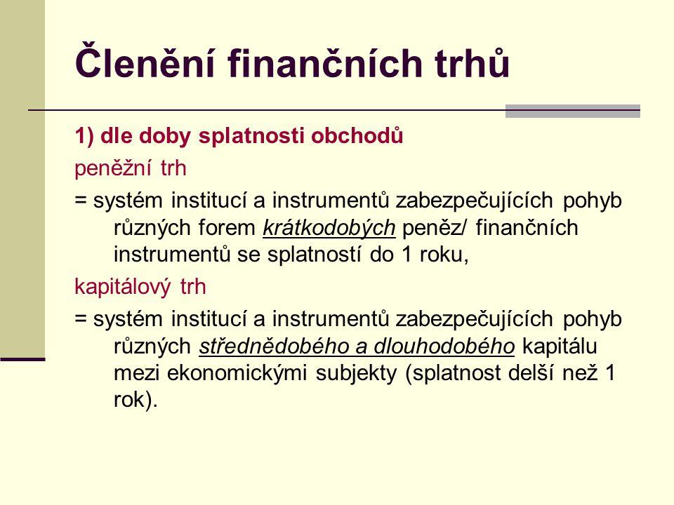 Členění finančních trhů 1) dle doby splatnosti obchodů peněžní trh = systém institucí a instrumentů zabezpečujících pohyb různých forem krátkodobých p